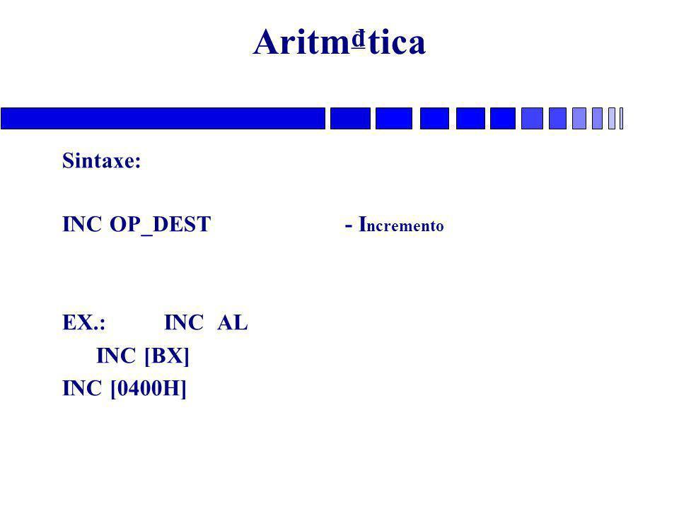Aritm₫tica Sintaxe: INC OP_DEST - Incremento EX.: INC AL INC [BX]